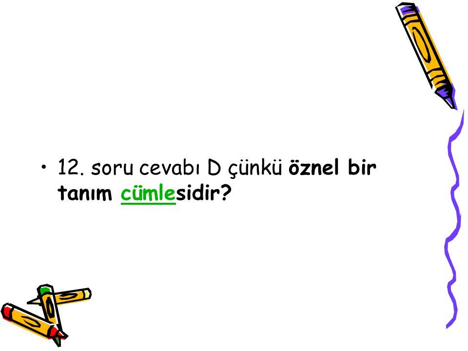 12. soru cevabı D çünkü öznel bir tanım cümlesidir?cümle