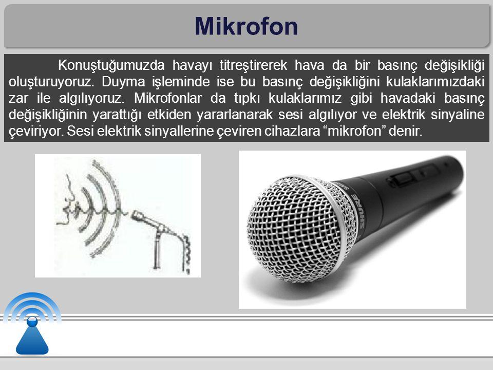 Mikrofon Konuştuğumuzda havayı titreştirerek hava da bir basınç değişikliği oluşturuyoruz.