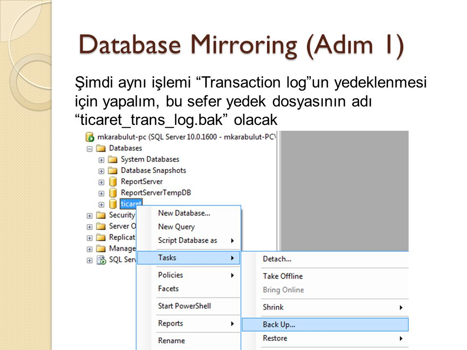 Database Mirroring (Adım 1) Şimdi aynı işlemi Transaction log un yedeklenmesi için yapalım, bu sefer yedek dosyasının adı ticaret_trans_log.bak olacak