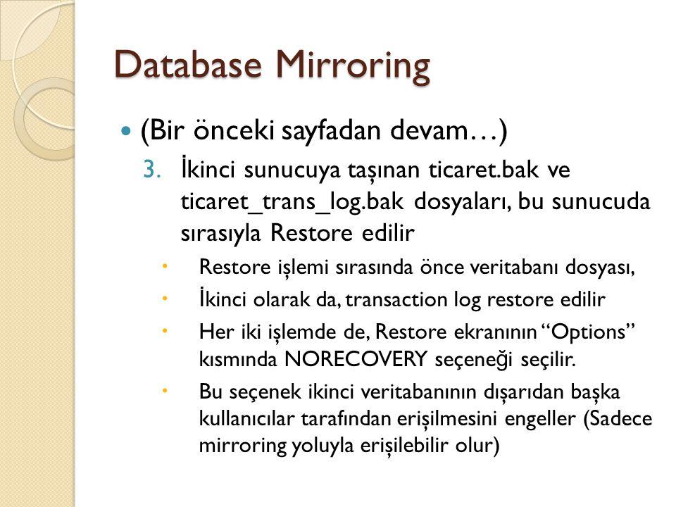 Database Mirroring (Bir önceki sayfadan devam…) 4.Birinci sunucudaki VT'nin Properties ekranında, sol tarafta Mirroring seçilerek, DM sihirbazı seçilir ve gerekli ayarlamalar yapılarak DM aktif hale getirilir 5.Herşey yolunda giderse  Birinci sunucudaki VT'nin yanında (Principal, synchronized)  İ kinci sunucudaki VT'nin yanında (Restoring…) veya (Mirror, synchronized) yazar