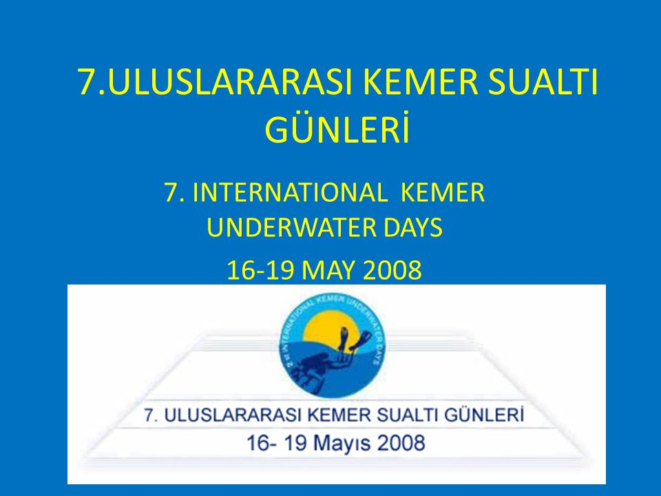 7.ULUSLARARASI KEMER SUALTI GÜNLERİ 7. INTERNATIONAL KEMER UNDERWATER DAYS 16-19 MAY 2008
