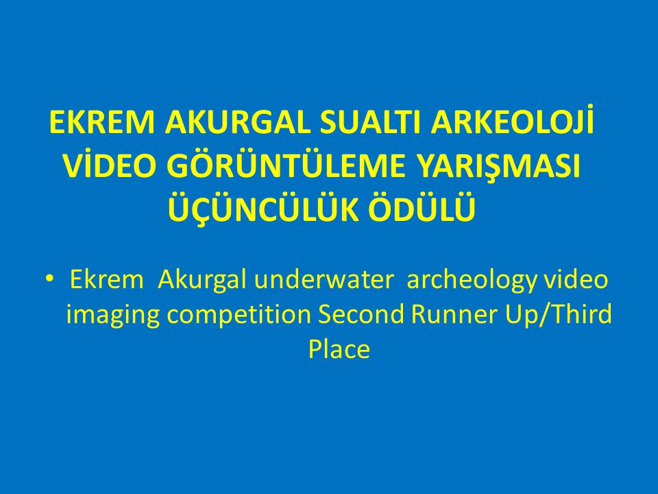 EKREM AKURGAL SUALTI ARKEOLOJİ VİDEO GÖRÜNTÜLEME YARIŞMASI ÜÇÜNCÜLÜK ÖDÜLÜ Ekrem Akurgal underwater archeology video imaging competition Second Runner Up/Third Place