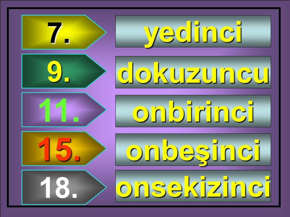 7. 9. 11. 15. 18. yedinci dokuzuncu onbirinci onbeşinci onsekizinci