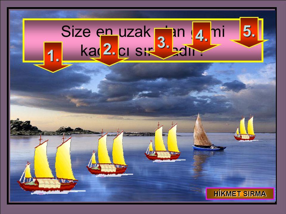 Size en uzak olan gemi kaçıncı sıradadır? 5. 4. 3. 2. 1. HİKMET SIRMA