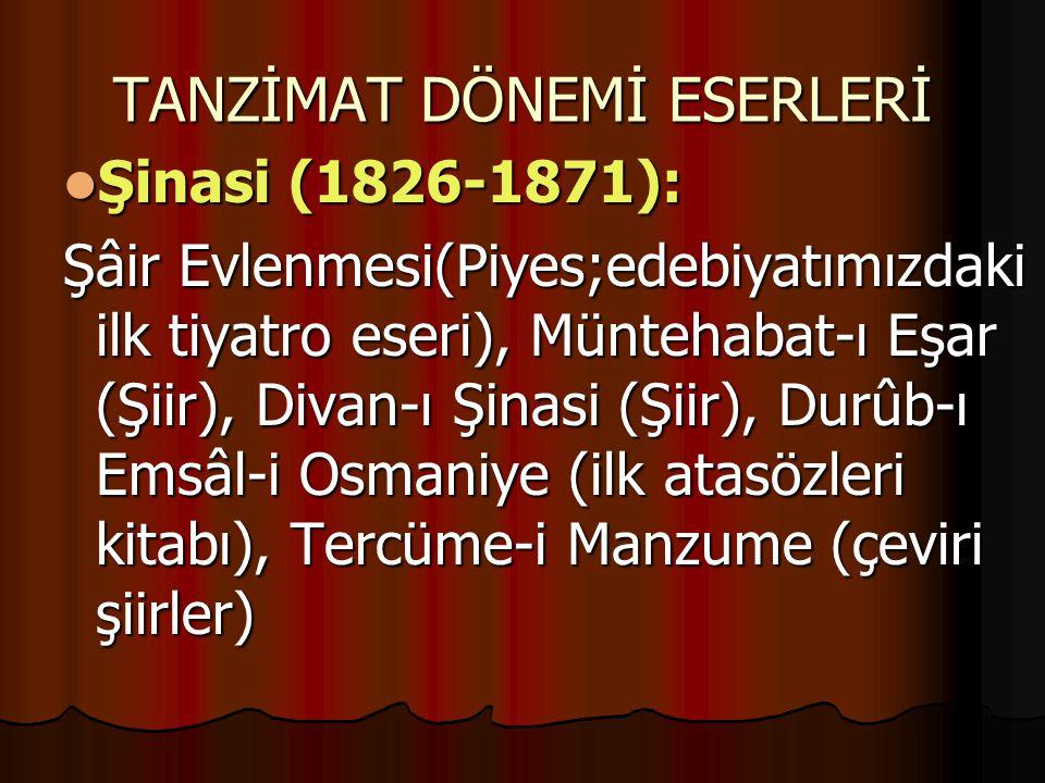 TANZİMAT DÖNEMİ ESERLERİ Şinasi (1826-1871): Şinasi (1826-1871): Şâir Evlenmesi(Piyes;edebiyatımızdaki ilk tiyatro eseri), Müntehabat-ı Eşar (Şiir), Divan-ı Şinasi (Şiir), Durûb-ı Emsâl-i Osmaniye (ilk atasözleri kitabı), Tercüme-i Manzume (çeviri şiirler)