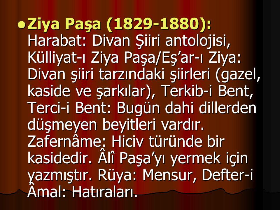 Ziya Paşa (1829-1880): Harabat: Divan Şiiri antolojisi, Külliyat-ı Ziya Paşa/Eş'ar-ı Ziya: Divan şiiri tarzındaki şiirleri (gazel, kaside ve şarkılar), Terkib-i Bent, Terci-i Bent: Bugün dahi dillerden düşmeyen beyitleri vardır.