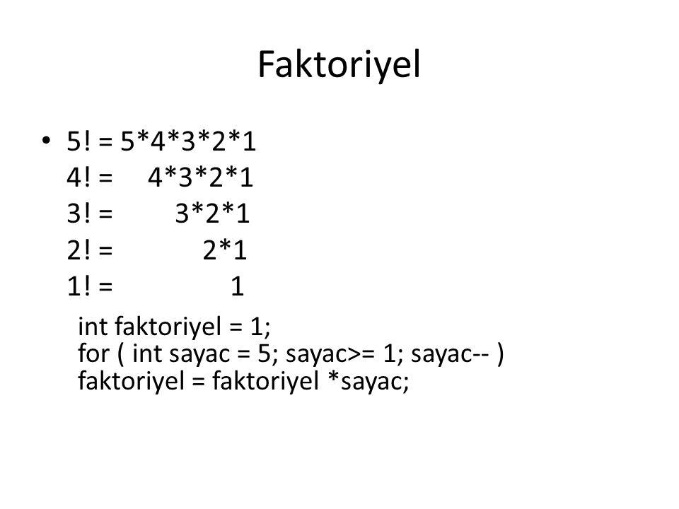 Faktoriyel 5! = 5*4*3*2*1 4! = 4*3*2*1 3! = 3*2*1 2! = 2*1 1! = 1 int faktoriyel = 1; for ( int sayac = 5; sayac>= 1; sayac-- ) faktoriyel = faktoriye