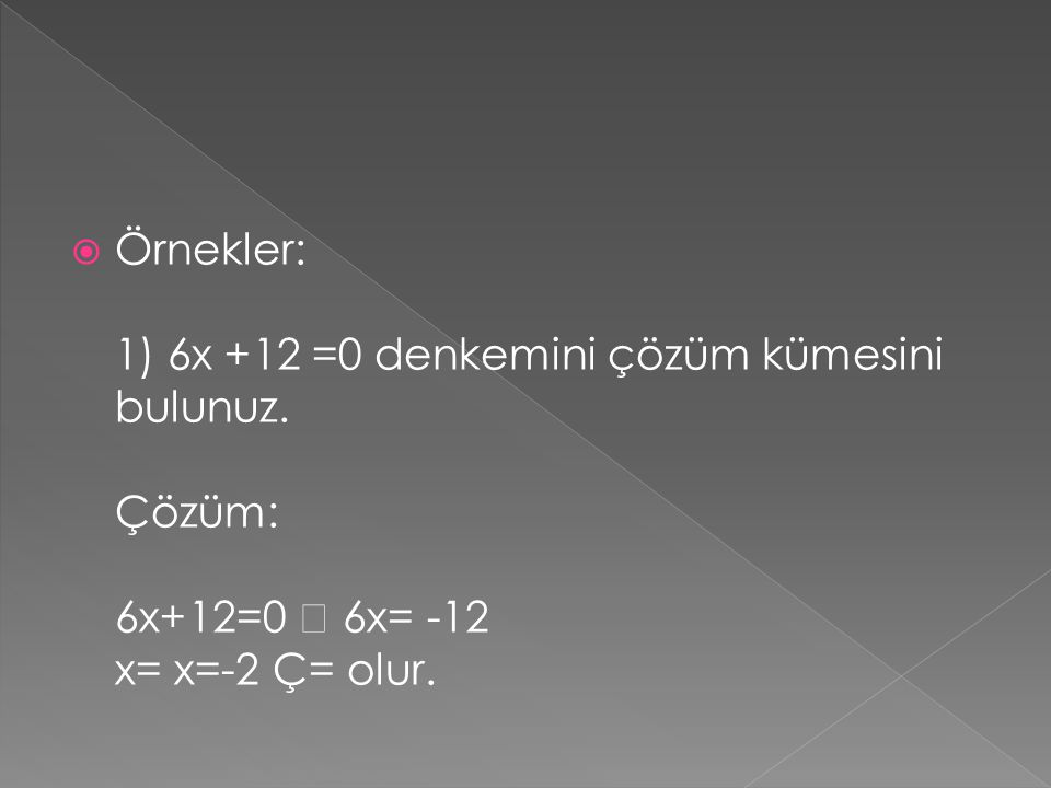  Örnekler: 1) 6x +12 =0 denkemini çözüm kümesini bulunuz. Çözüm: 6x+12=0  6x= -12 x= x=-2 Ç= olur.