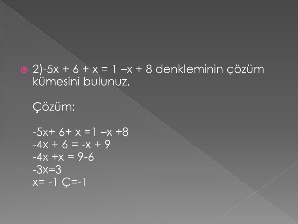  2)-5x + 6 + x = 1 –x + 8 denkleminin çözüm kümesini bulunuz. Çözüm: -5x+ 6+ x =1 –x +8 -4x + 6 = -x + 9 -4x +x = 9-6 -3x=3 x= -1 Ç=-1