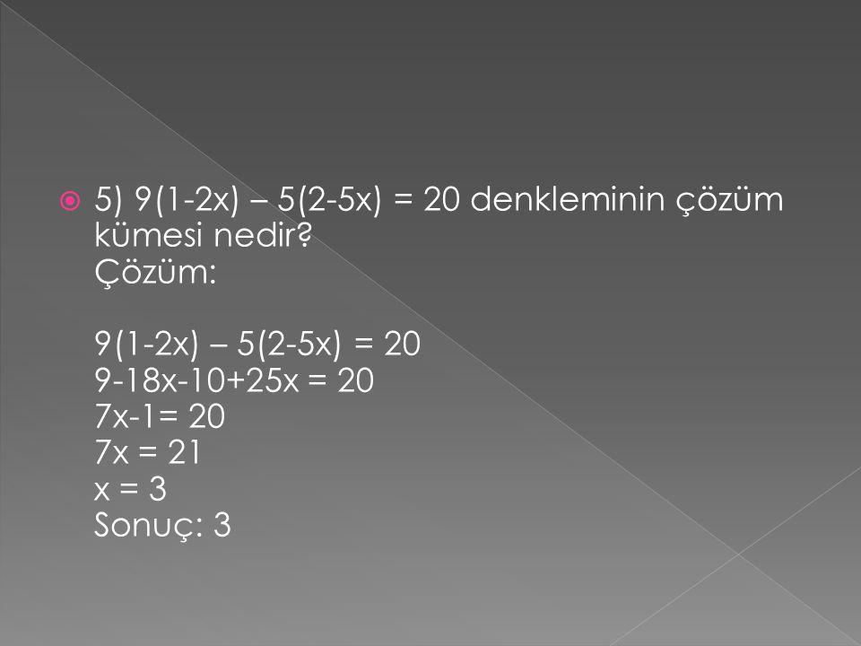  5) 9(1-2x) – 5(2-5x) = 20 denkleminin çözüm kümesi nedir? Çözüm: 9(1-2x) – 5(2-5x) = 20 9-18x-10+25x = 20 7x-1= 20 7x = 21 x = 3 Sonuç: 3