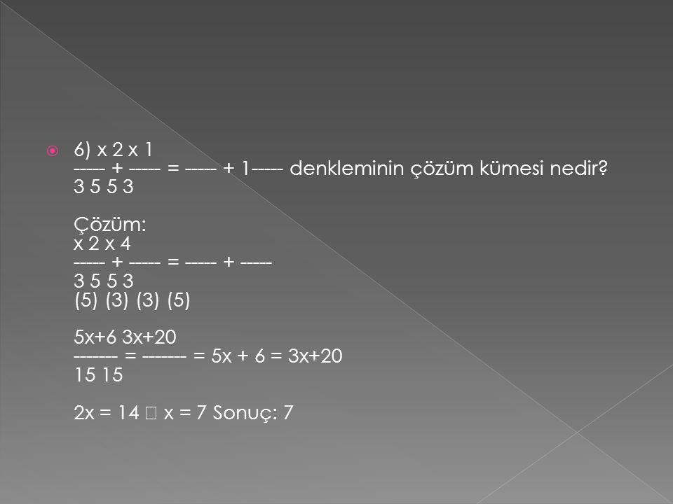  6) x 2 x 1 ----- + ----- = ----- + 1----- denkleminin çözüm kümesi nedir? 3 5 5 3 Çözüm: x 2 x 4 ----- + ----- = ----- + ----- 3 5 5 3 (5) (3) (3) (
