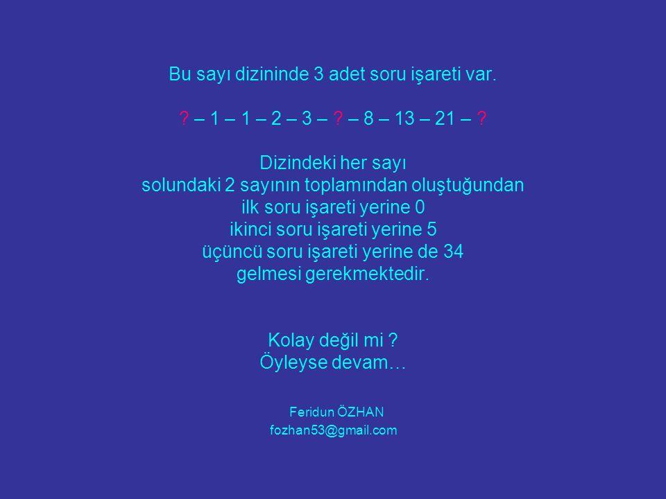 Bu sayı dizininde 3 adet soru işareti var. ? – 1 – 1 – 2 – 3 – ? – 8 – 13 – 21 – ? Dizindeki her sayı solundaki 2 sayının toplamından oluştuğundan ilk