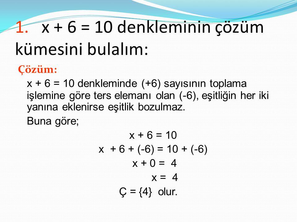 1. x + 6 = 10 denkleminin çözüm kümesini bulalım: Çözüm: x + 6 = 10 denkleminde (+6) sayısının toplama işlemine göre ters elemanı olan (-6), eşitliğin