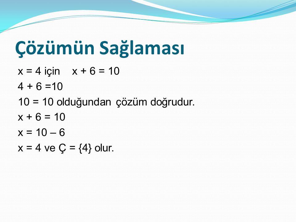 Çözümün Sağlaması x = 4 için x + 6 = 10 4 + 6 =10 10 = 10 olduğundan çözüm doğrudur. x + 6 = 10 x = 10 – 6 x = 4 ve Ç = {4} olur.