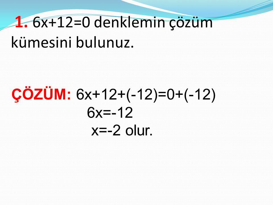 1. 6x+12=0 denklemin çözüm kümesini bulunuz. ÇÖZÜM: 6x+12+(-12)=0+(-12) 6x=-12 x=-2 olur.