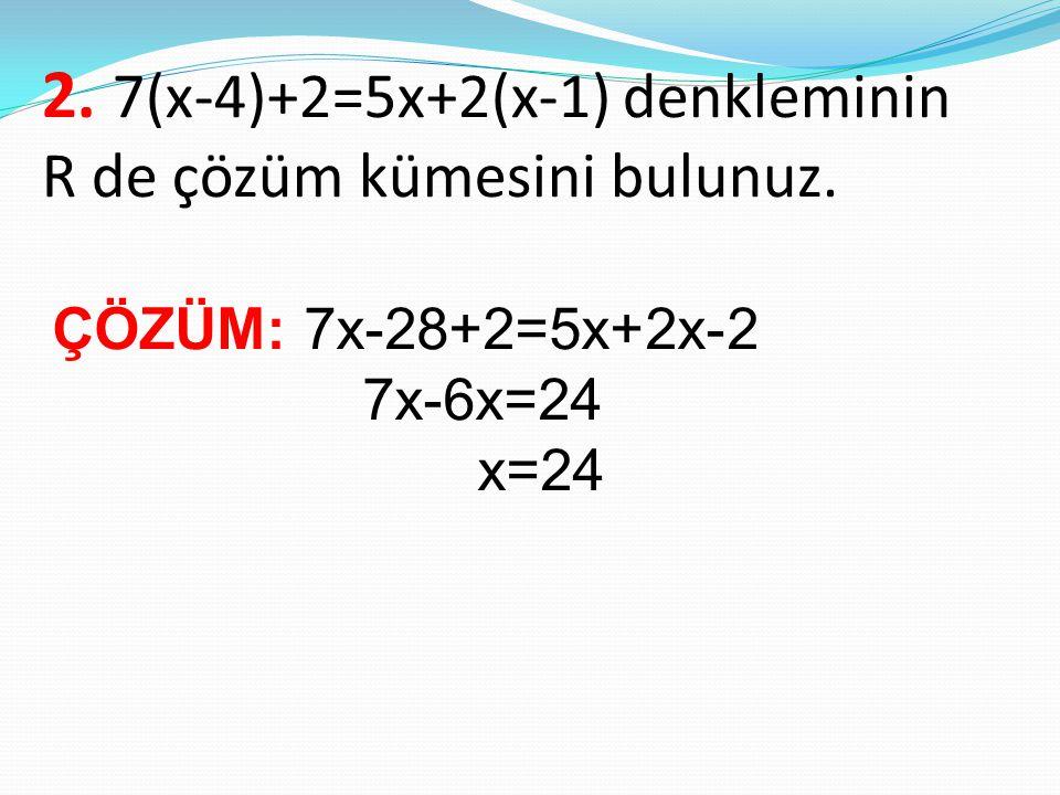 2. 7(x-4)+2=5x+2(x-1) denkleminin R de çözüm kümesini bulunuz. ÇÖZÜM: 7x-28+2=5x+2x-2 7x-6x=24 x=24