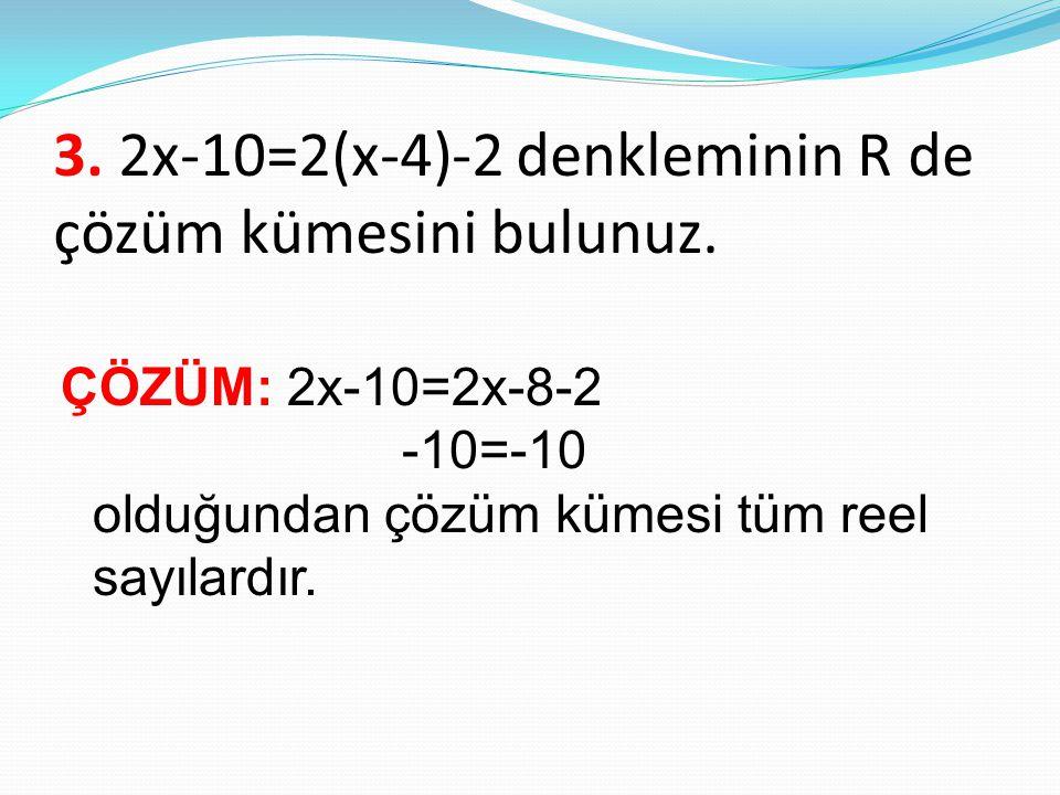 3. 2x-10=2(x-4)-2 denkleminin R de çözüm kümesini bulunuz. ÇÖZÜM: 2x-10=2x-8-2 -10=-10 olduğundan çözüm kümesi tüm reel sayılardır.