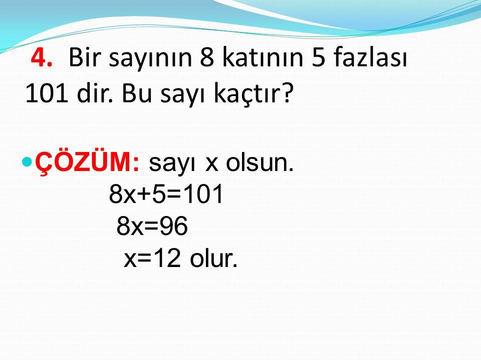 4. Bir sayının 8 katının 5 fazlası 101 dir. Bu sayı kaçtır? ÇÖZÜM: sayı x olsun. 8x+5=101 8x=96 x=12 olur.