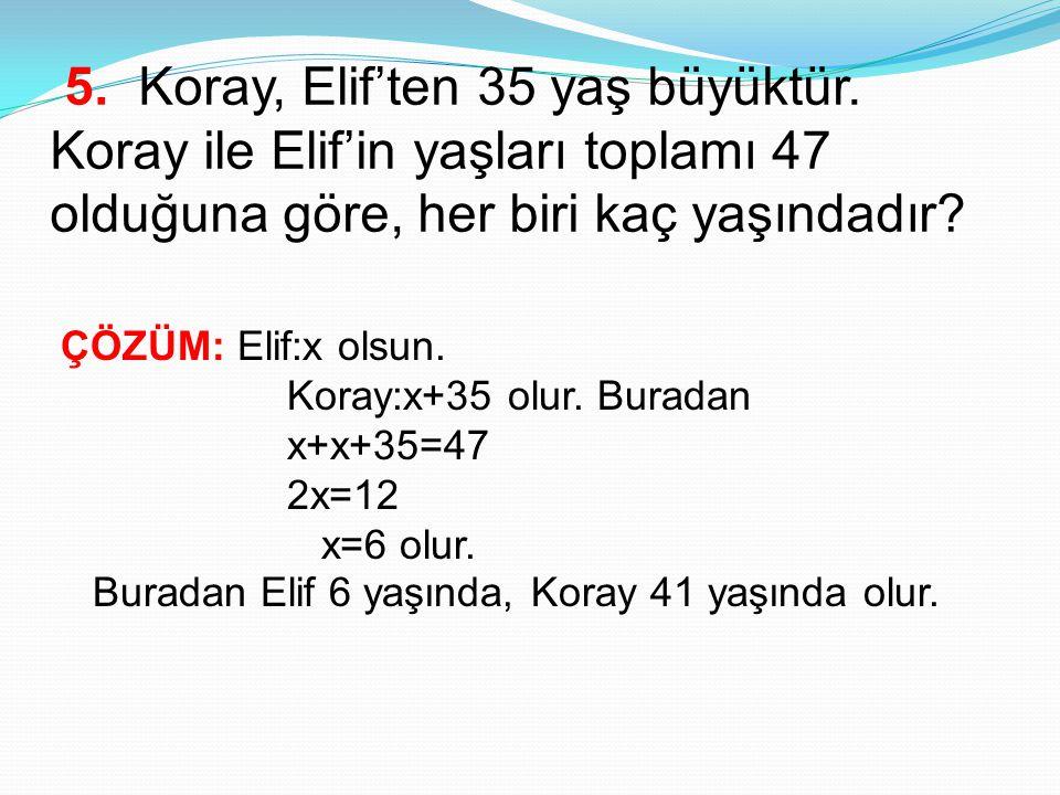 5. Koray, Elif'ten 35 yaş büyüktür. Koray ile Elif'in yaşları toplamı 47 olduğuna göre, her biri kaç yaşındadır? ÇÖZÜM: Elif:x olsun. Koray:x+35 olur.