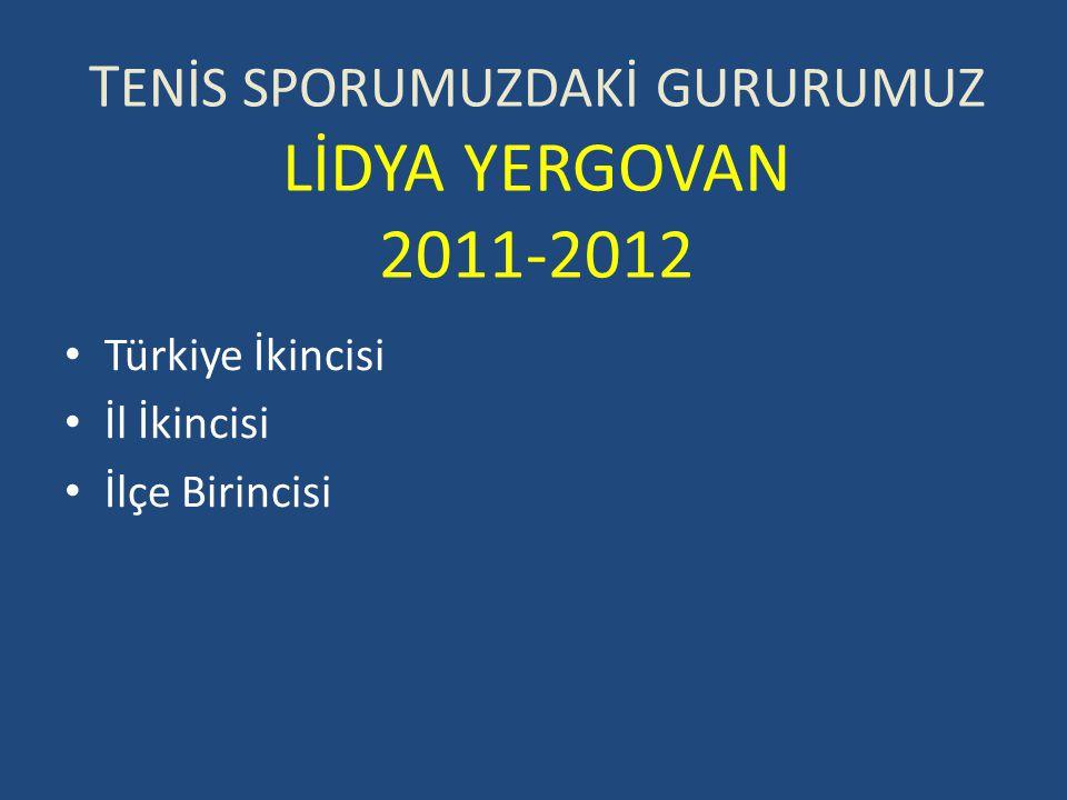 T ENİS SPORUMUZDAKİ GURURUMUZ LİDYA YERGOVAN 2011-2012 Türkiye İkincisi İl İkincisi İlçe Birincisi