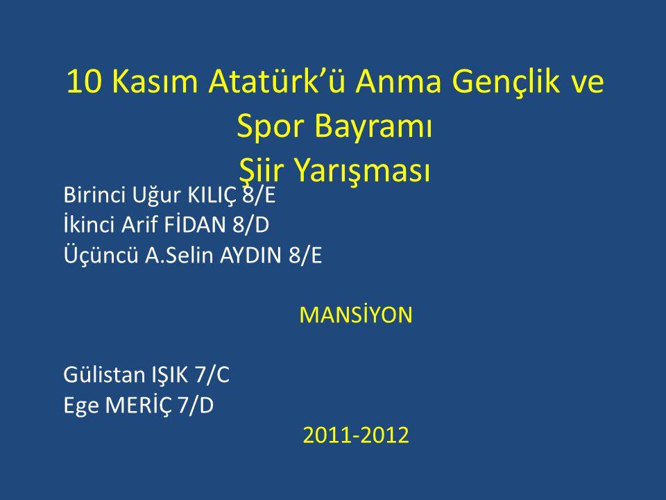 10 Kasım Atatürk'ü Anma Gençlik ve Spor Bayramı Şiir Yarışması Birinci Uğur KILIÇ 8/E İkinci Arif FİDAN 8/D Üçüncü A.Selin AYDIN 8/E MANSİYON Gülistan