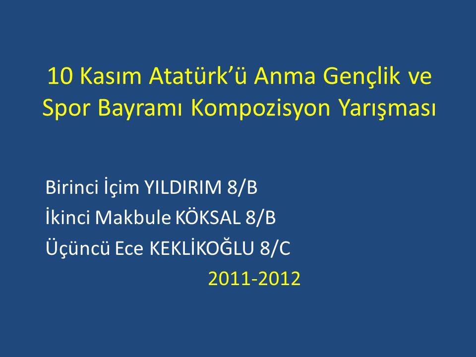 10 Kasım Atatürk'ü Anma Gençlik ve Spor Bayramı Kompozisyon Yarışması Birinci İçim YILDIRIM 8/B İkinci Makbule KÖKSAL 8/B Üçüncü Ece KEKLİKOĞLU 8/C 20