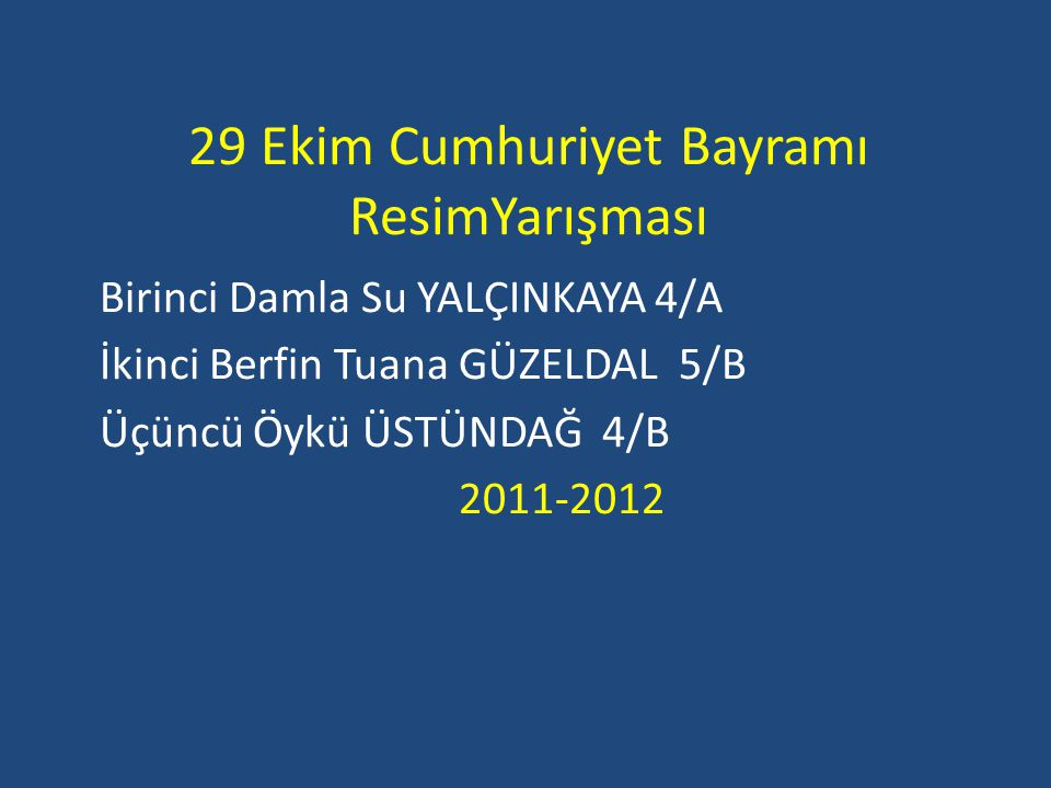 29 Ekim Cumhuriyet Bayramı ResimYarışması Birinci Damla Su YALÇINKAYA 4/A İkinci Berfin Tuana GÜZELDAL 5/B Üçüncü Öykü ÜSTÜNDAĞ 4/B 2011-2012