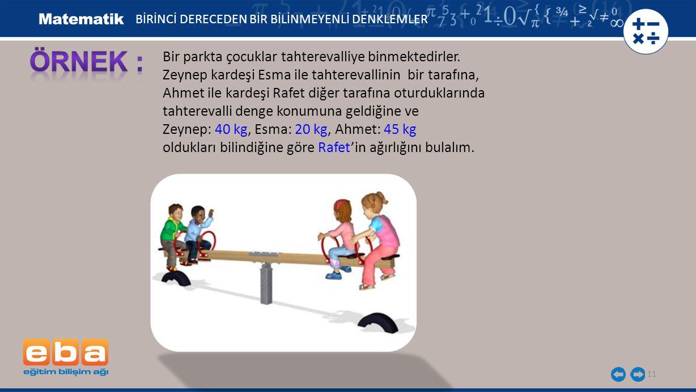 11 Bir parkta çocuklar tahterevalliye binmektedirler. Zeynep kardeşi Esma ile tahterevallinin bir tarafına, Ahmet ile kardeşi Rafet diğer tarafına otu