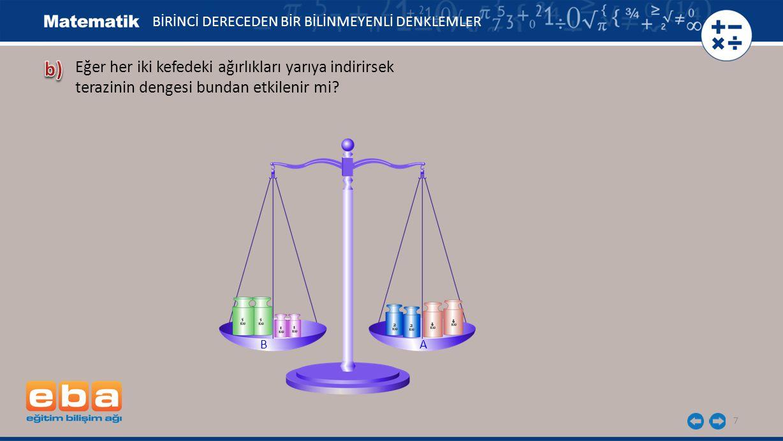 7 Eğer her iki kefedeki ağırlıkları yarıya indirirsek terazinin dengesi bundan etkilenir mi? BİRİNCİ DERECEDEN BİR BİLİNMEYENLİ DENKLEMLER A B