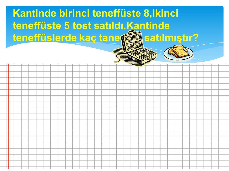Kantinde birinci teneffüste 8,ikinci teneffüste 5 tost satıldı.Kantinde teneffüslerde kaç tane tost satılmıştır?