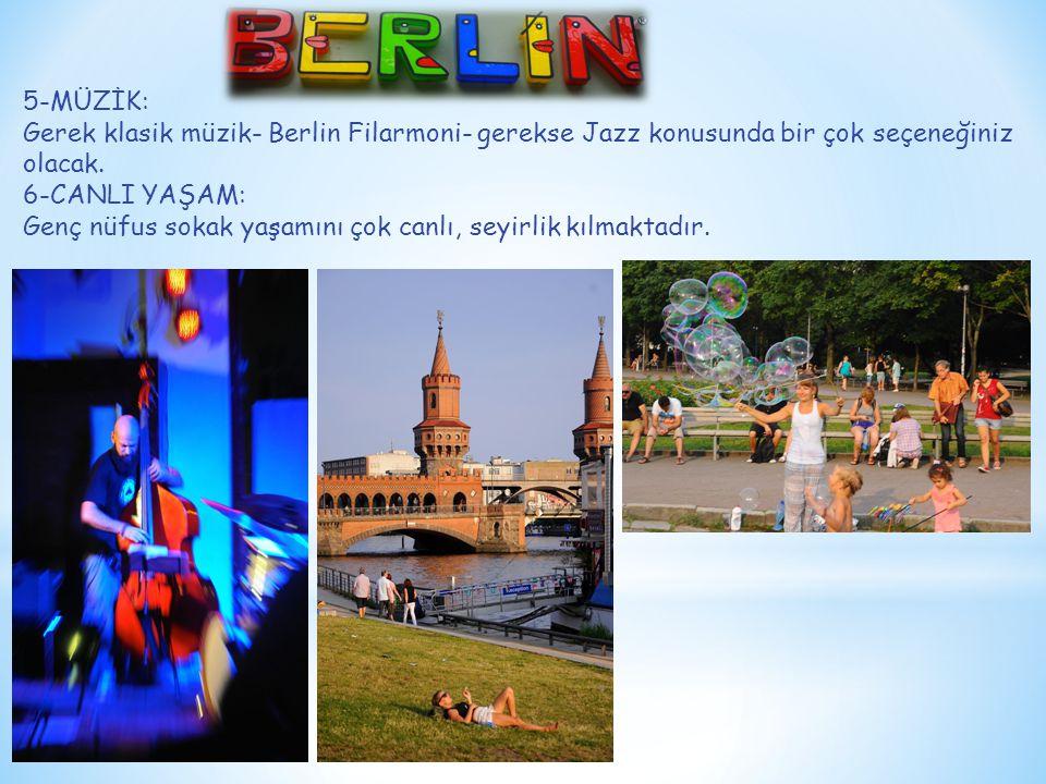 5-MÜZİK: Gerek klasik müzik- Berlin Filarmoni- gerekse Jazz konusunda bir çok seçeneğiniz olacak. 6-CANLI YAŞAM: Genç nüfus sokak yaşamını çok canlı,