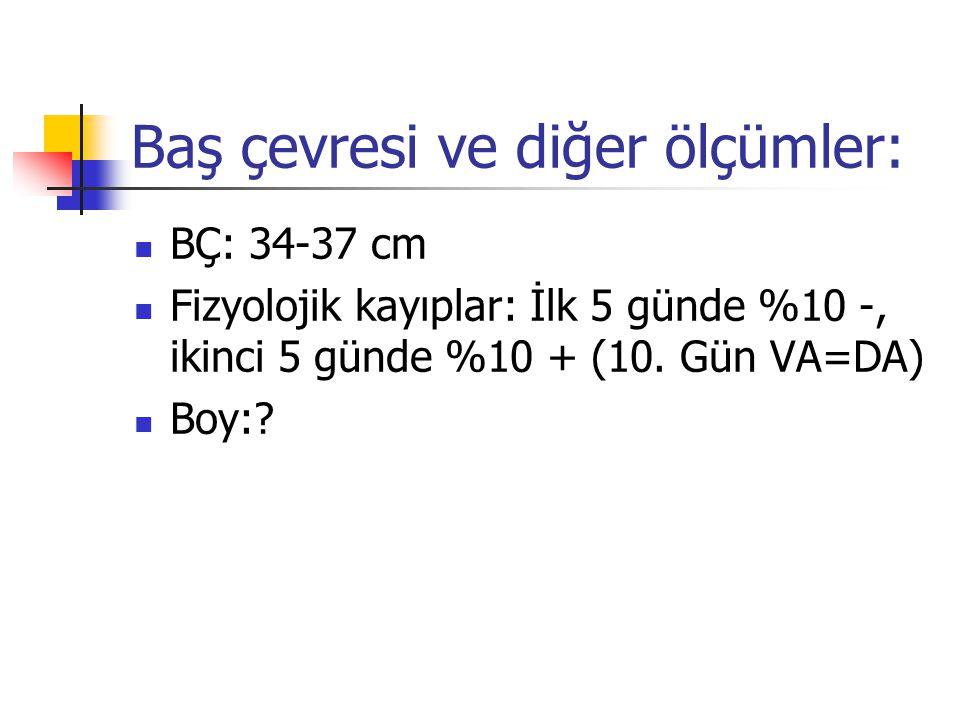 Baş çevresi ve diğer ölçümler: BÇ: 34-37 cm Fizyolojik kayıplar: İlk 5 günde %10 -, ikinci 5 günde %10 + (10. Gün VA=DA) Boy:?