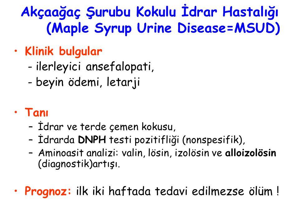 Akçaağaç Şurubu Kokulu İdrar Hastalığı (Maple Syrup Urine Disease=MSUD) Klinik bulgular - ilerleyici ansefalopati, - beyin ödemi, letarji Tanı –İdrar