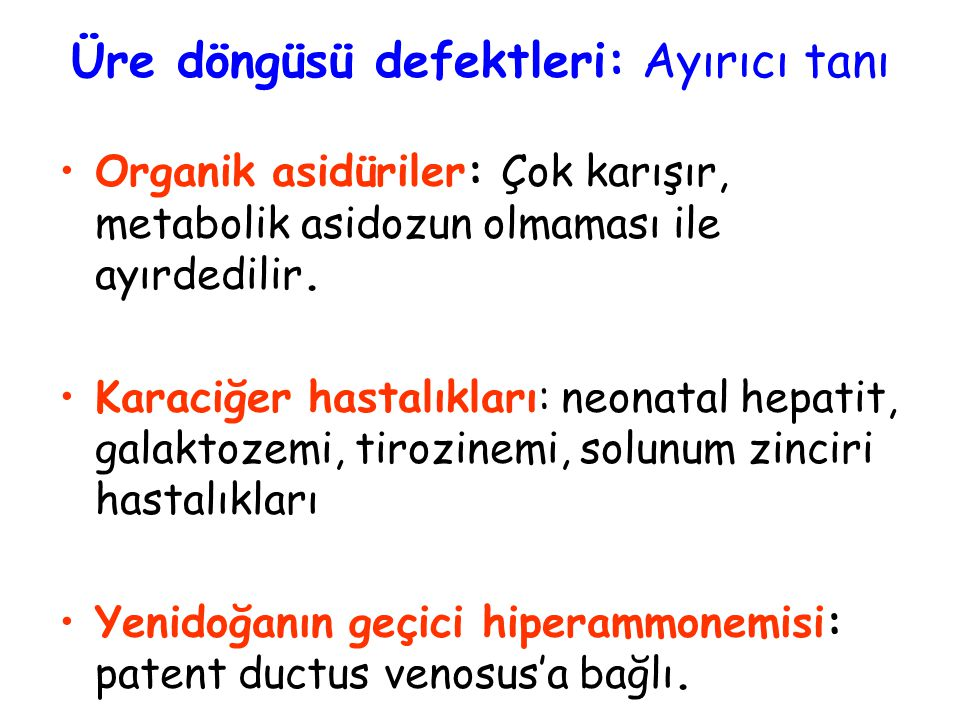 Üre döngüsü defektleri: Ayırıcı tanı Organik asidüriler: Çok karışır, metabolik asidozun olmaması ile ayırdedilir. Karaciğer hastalıkları: neonatal he