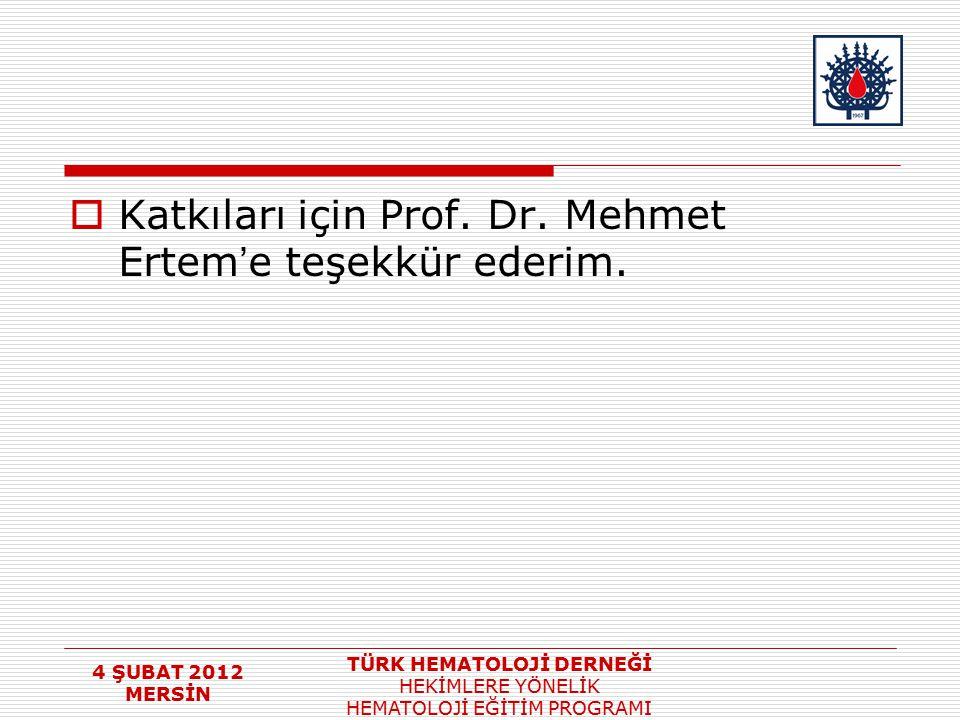 4 ŞUBAT 2012 MERSİN TÜRK HEMATOLOJİ DERNEĞİ HEKİMLERE YÖNELİK HEMATOLOJİ EĞİTİM PROGRAMI  Katkıları için Prof. Dr. Mehmet Ertem ' e teşekkür ederim.