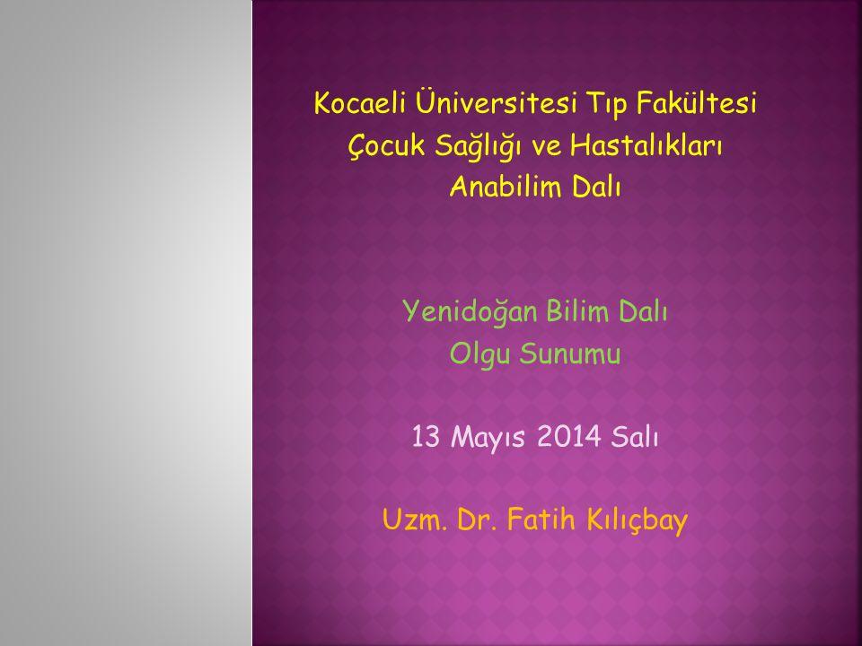 Kocaeli Üniversitesi Tıp Fakültesi Çocuk Sağlığı ve Hastalıkları Anabilim Dalı Yenidoğan Bilim Dalı Olgu Sunumu 13 Mayıs 2014 Salı Uzm.