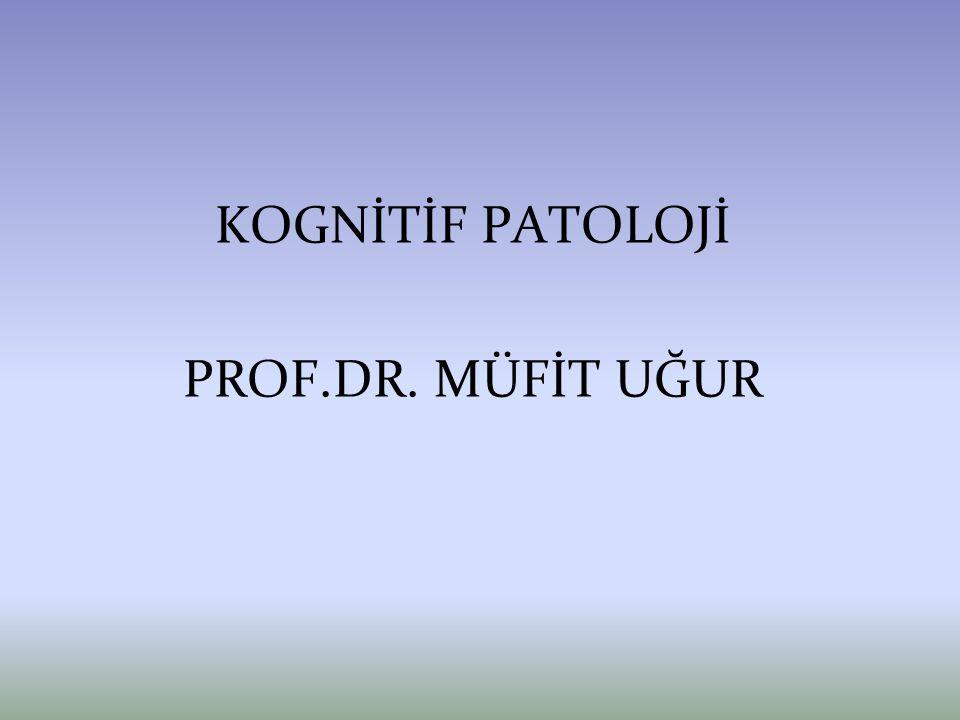 KOGNİTİF PATOLOJİ PROF.DR. MÜFİT UĞUR