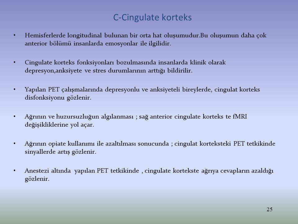 C-Cingulate korteks Hemisferlerde longitudinal bulunan bir orta hat oluşumudur.Bu oluşumun daha çok anterior bölümü insanlarda emosyonlar ile ilgilidi