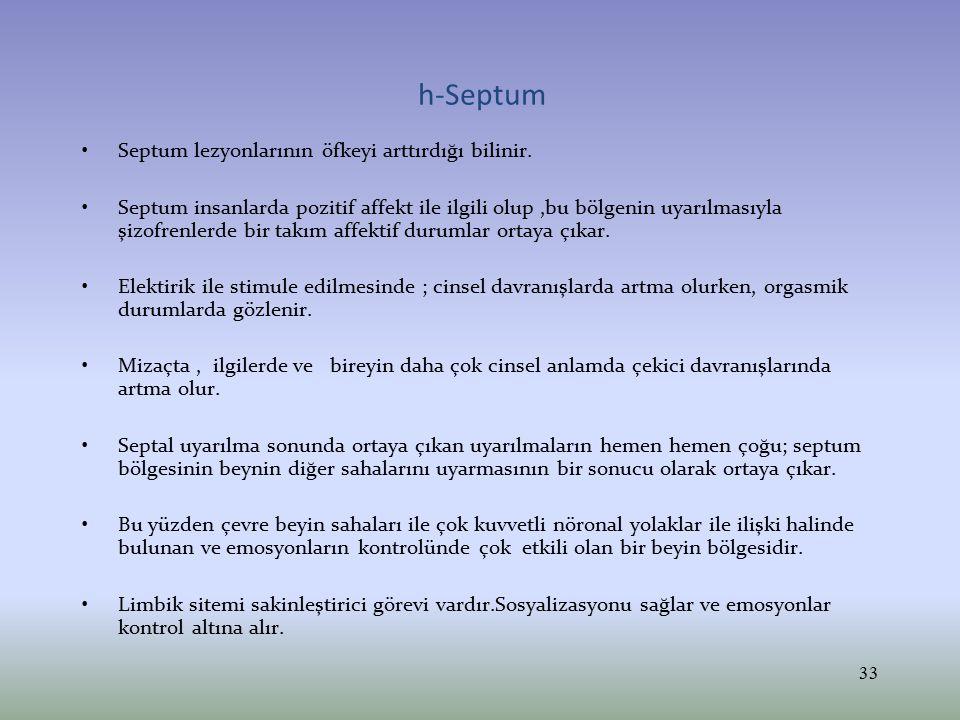 h-Septum Septum lezyonlarının öfkeyi arttırdığı bilinir. Septum insanlarda pozitif affekt ile ilgili olup,bu bölgenin uyarılmasıyla şizofrenlerde bir