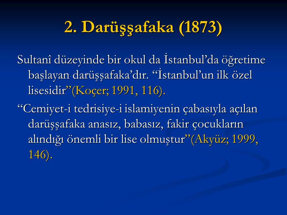 """2. Darüşşafaka (1873) Sultanî düzeyinde bir okul da İstanbul'da öğretime başlayan darüşşafaka'dır. """"İstanbul'un ilk özel lisesidir""""(Koçer; 1991, 116)."""