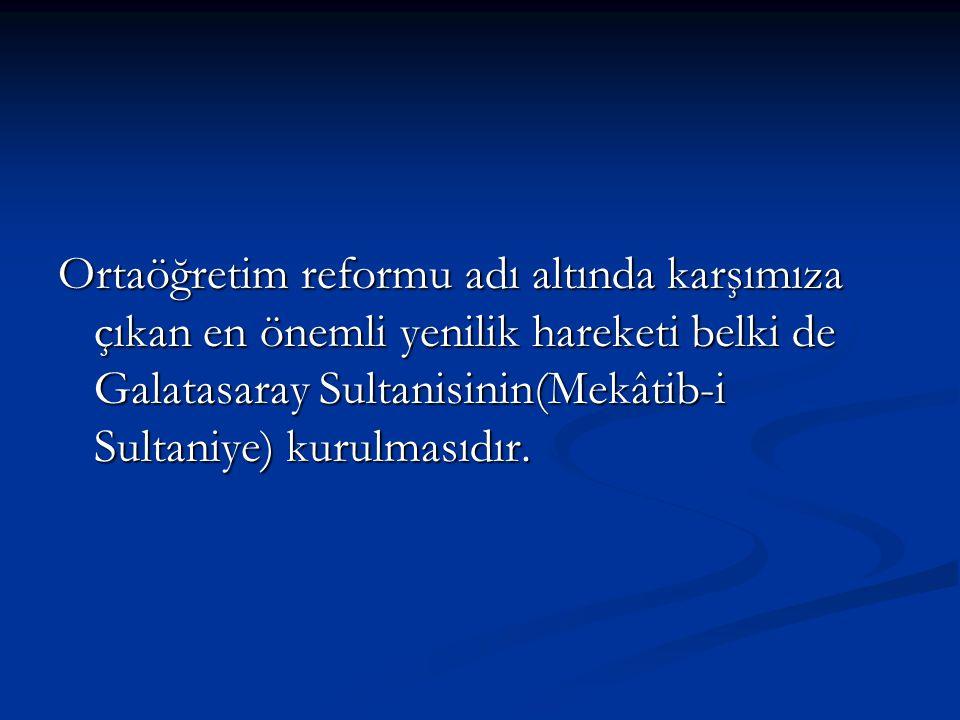 Ortaöğretim reformu adı altında karşımıza çıkan en önemli yenilik hareketi belki de Galatasaray Sultanisinin(Mekâtib-i Sultaniye) kurulmasıdır.