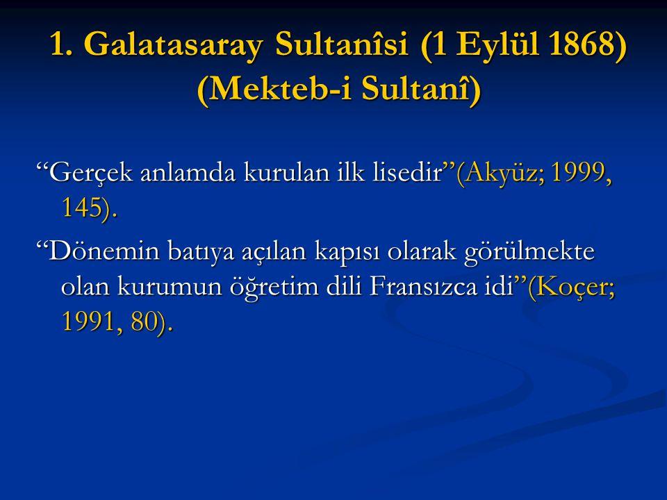 """1. Galatasaray Sultanîsi (1 Eylül 1868) (Mekteb-i Sultanî) """"Gerçek anlamda kurulan ilk lisedir""""(Akyüz; 1999, 145). """"Dönemin batıya açılan kapısı olara"""