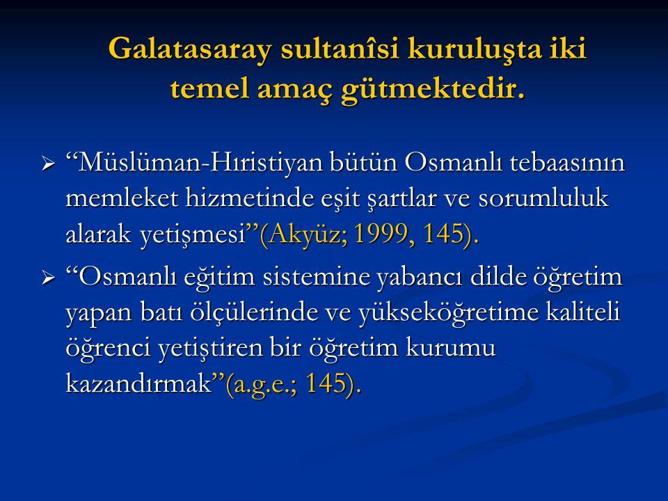 """Galatasaray sultanîsi kuruluşta iki temel amaç gütmektedir.  """"Müslüman-Hıristiyan bütün Osmanlı tebaasının memleket hizmetinde eşit şartlar ve soruml"""