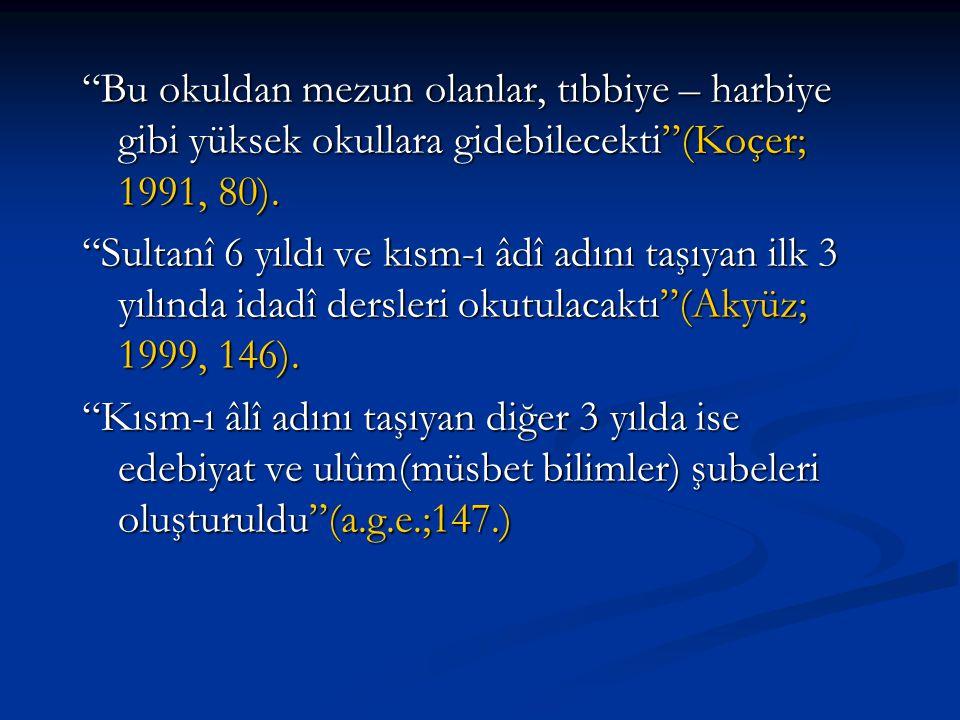 """""""Bu okuldan mezun olanlar, tıbbiye – harbiye gibi yüksek okullara gidebilecekti""""(Koçer; 1991, 80). """"Sultanî 6 yıldı ve kısm-ı âdî adını taşıyan ilk 3"""