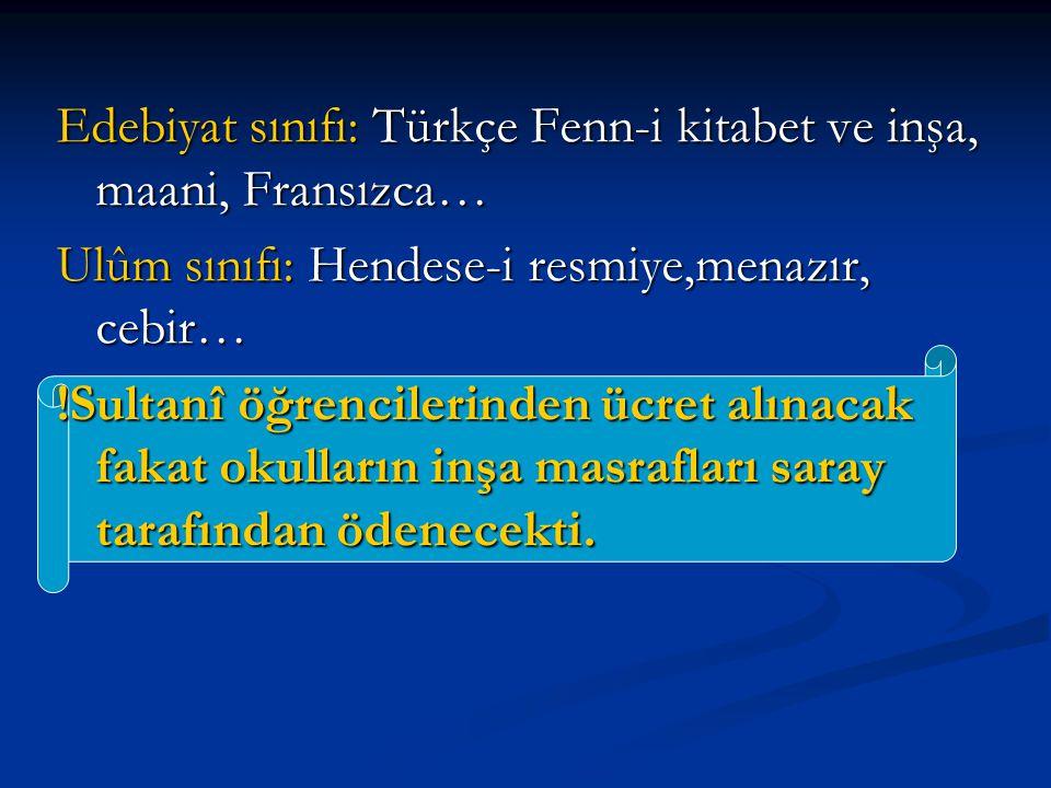 Edebiyat sınıfı: Türkçe Fenn-i kitabet ve inşa, maani, Fransızca… Ulûm sınıfı: Hendese-i resmiye,menazır, cebir… !Sultanî öğrencilerinden ücret alınac