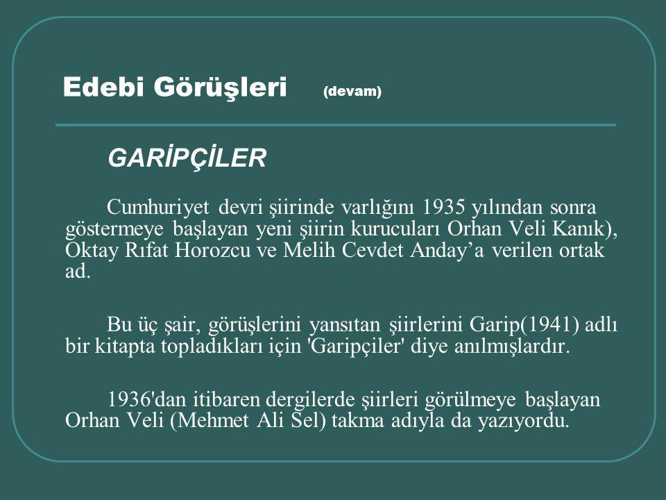 Edebi Görüşleri (devam) GARİPÇİLER Cumhuriyet devri şiirinde varlığını 1935 yılından sonra göstermeye başlayan yeni şiirin kurucuları Orhan Veli Kanık
