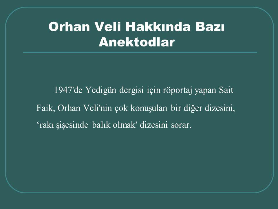 Orhan Veli Hakkında Bazı Anektodlar 1947'de Yedigün dergisi için röportaj yapan Sait Faik, Orhan Veli'nin çok konuşulan bir diğer dizesini, 'rakı şişe