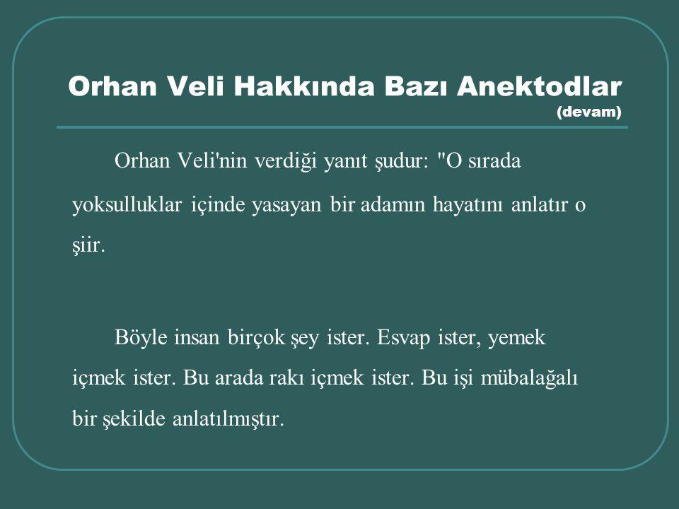 Orhan Veli Hakkında Bazı Anektodlar (devam) Orhan Veli'nin verdiği yanıt şudur: