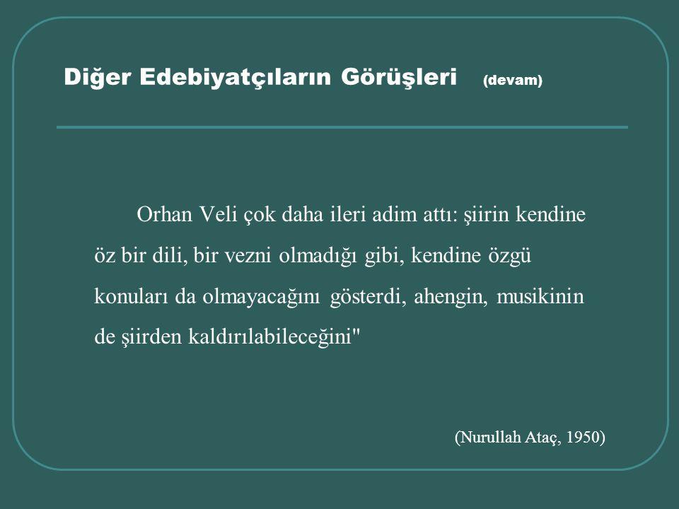 Diğer Edebiyatçıların Görüşleri (devam) Orhan Veli çok daha ileri adim attı: şiirin kendine öz bir dili, bir vezni olmadığı gibi, kendine özgü konular