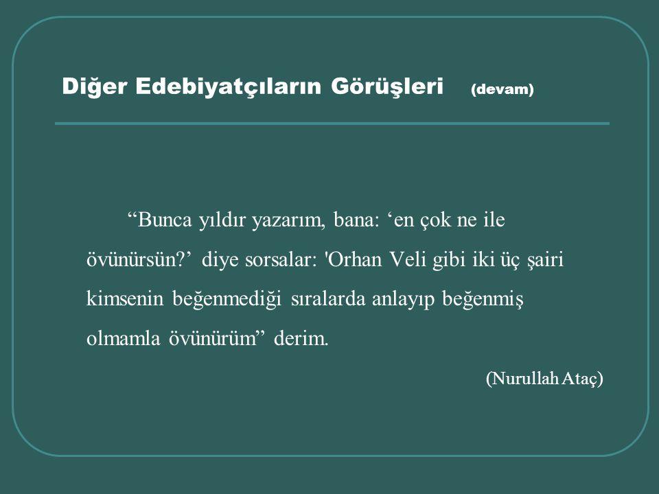 """Diğer Edebiyatçıların Görüşleri (devam) """"Bunca yıldır yazarım, bana: 'en çok ne ile övünürsün?' diye sorsalar: 'Orhan Veli gibi iki üç şairi kimsenin"""